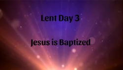 Lent 03 - Jesus is Baptized