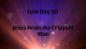 Lent 10 - Jesus Heals the Crippled Man