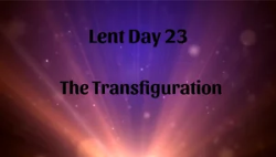 Lent 23 - The Transfiguration