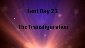 Lent 23 - The Transfiguration
