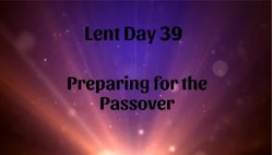 Lent 39 - Preparing for the Passover