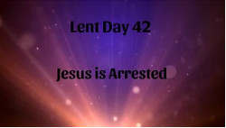 Lent 42 - Jesus is Arrested