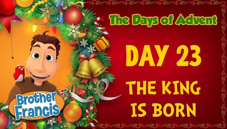 Brother Francis - Advent Day 23 - The King is Born