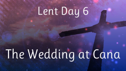 Lent 06 - The Wedding at Cana