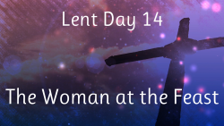 Lent 14 - The Woman at the Feast