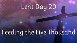Lent 20 - Jesus Feeds the Hungry Crowd