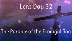 Lent 32 - The Parable of the Prodigal Son