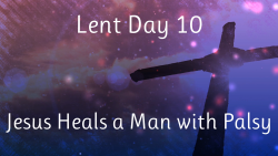 Lent 10 - Jesus Heals a Man with Palsy