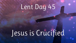 Lent 45 - Jesus is Crucified